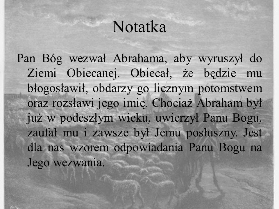 Notatka Pan Bóg wezwał Abrahama, aby wyruszył do Ziemi Obiecanej. Obiecał, że będzie mu błogosławił, obdarzy go licznym potomstwem oraz rozsławi jego