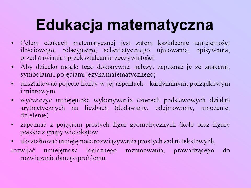 Edukacja matematyczna Celem edukacji matematycznej jest zatem kształcenie umiejętności ilościowego, relacyjnego, schematycznego ujmowania, opisywania,