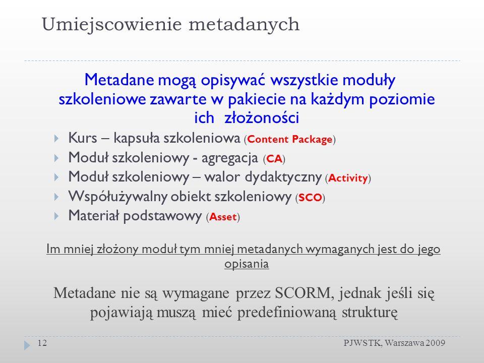Umiejscowienie metadanych PJWSTK, Warszawa 200912 Metadane mogą opisywać wszystkie moduły szkoleniowe zawarte w pakiecie na każdym poziomie ich złożoności Kurs – kapsuła szkoleniowa (Content Package) Moduł szkoleniowy - agregacja (CA) Moduł szkoleniowy – walor dydaktyczny (Activity) Współużywalny obiekt szkoleniowy (SCO) Materiał podstawowy (Asset) Im mniej złożony moduł tym mniej metadanych wymaganych jest do jego opisania Metadane nie są wymagane przez SCORM, jednak jeśli się pojawiają muszą mieć predefiniowaną strukturę
