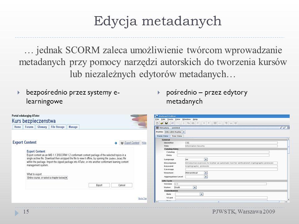 Edycja metadanych bezpośrednio przez systemy e- learningowe pośrednio – przez edytory metadanych PJWSTK, Warszawa 200915 … jednak SCORM zaleca umożliwienie twórcom wprowadzanie metadanych przy pomocy narzędzi autorskich do tworzenia kursów lub niezależnych edytorów metadanych…