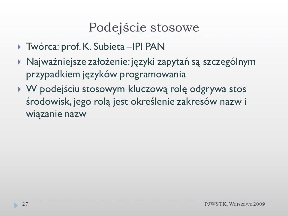 Podejście stosowe PJWSTK, Warszawa 200927 Twórca: prof. K. Subieta –IPI PAN Najważniejsze założenie: języki zapytań są szczególnym przypadkiem języków