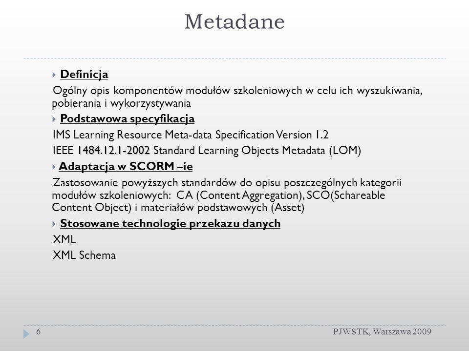 Metadane PJWSTK, Warszawa 20096 Definicja Ogólny opis komponentów modułów szkoleniowych w celu ich wyszukiwania, pobierania i wykorzystywania Podstawowa specyfikacja IMS Learning Resource Meta-data Specification Version 1.2 1484.12.1-2002 IEEE 1484.12.1-2002 Standard Learning Objects Metadata (LOM) Adaptacja w SCORM –ie Zastosowanie powyższych standardów do opisu poszczególnych kategorii modułów szkoleniowych: CA (Content Aggregation), SCO(Schareable Content Object) i materiałów podstawowych (Asset) Stosowane technologie przekazu danych XML XML Schema