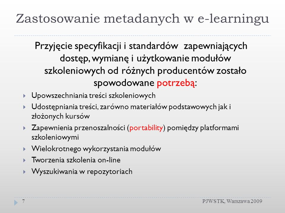 Znaczenie metadanych PJWSTK, Warszawa 20098 Rozbudowany schemat metadanych nie jest widoczny dla szkolonych, ale jest przeznaczony dla twórców szkoleń Informacje zawarte w metadanych mają dostarczać danych o szkoleniu opisać kurs, jego tematykę, poziom i przeznaczenie Metadane nie są obowiązkowe z punktu widzenia standardu SCORM Jednak SCORM zaleca umożliwienie twórcom wprowadzanie metadanych przy pomocy narzędzi autorskich do tworzenia kursów lub niezależnych edytorów metadanych.