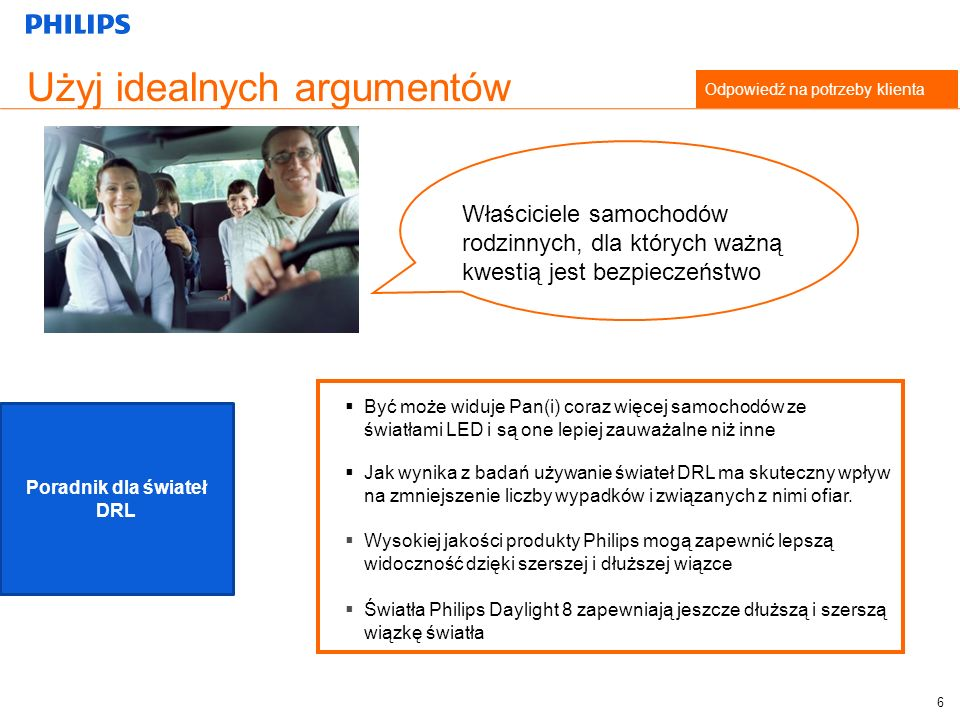 Użyj idealnych argumentów Odpowiedź na potrzeby klienta Być może widuje Pan(i) coraz więcej samochodów ze światłami LED i są one lepiej zauważalne niż inne Jak wynika z badań używanie świateł DRL ma skuteczny wpływ na zmniejszenie liczby wypadków i związanych z nimi ofiar.