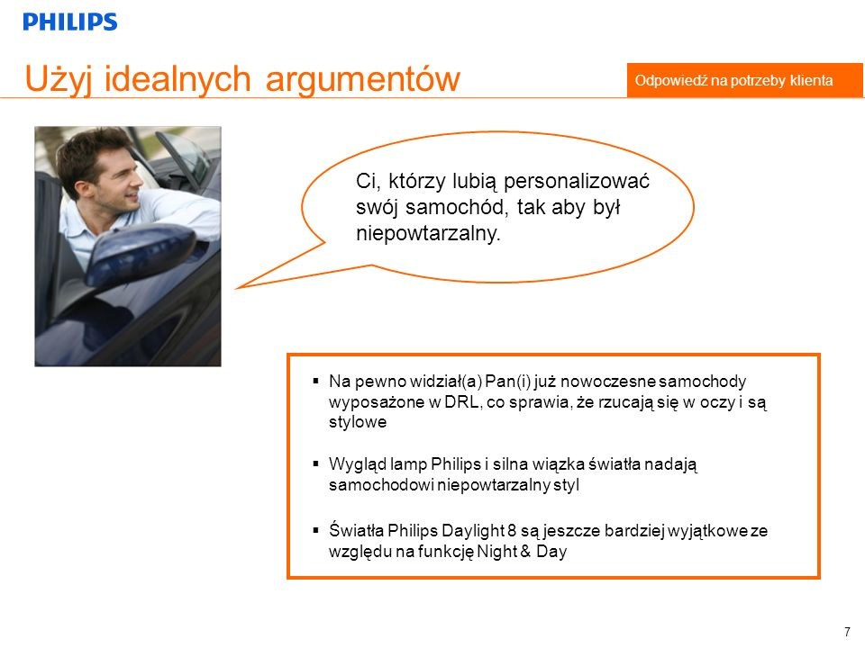 Użyj idealnych argumentów Odpowiedź na potrzeby klienta Na pewno widział(a) Pan(i) już nowoczesne samochody wyposażone w DRL, co sprawia, że rzucają się w oczy i są stylowe Światła Philips Daylight 8 są jeszcze bardziej wyjątkowe ze względu na funkcję Night & Day Wygląd lamp Philips i silna wiązka światła nadają samochodowi niepowtarzalny styl Ci, którzy lubią personalizować swój samochód, tak aby był niepowtarzalny.