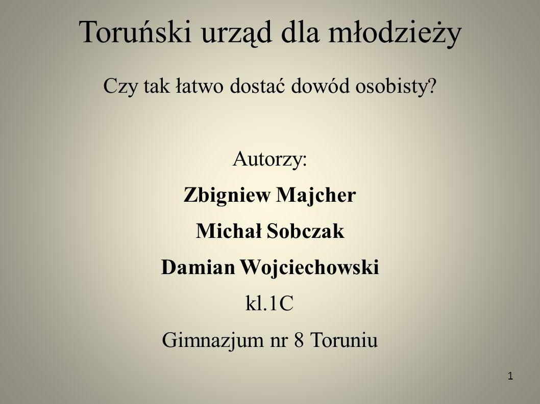 Toruński urząd dla młodzieży Czy tak łatwo dostać dowód osobisty? Autorzy: Zbigniew Majcher Michał Sobczak Damian Wojciechowski kl.1C Gimnazjum nr 8 T