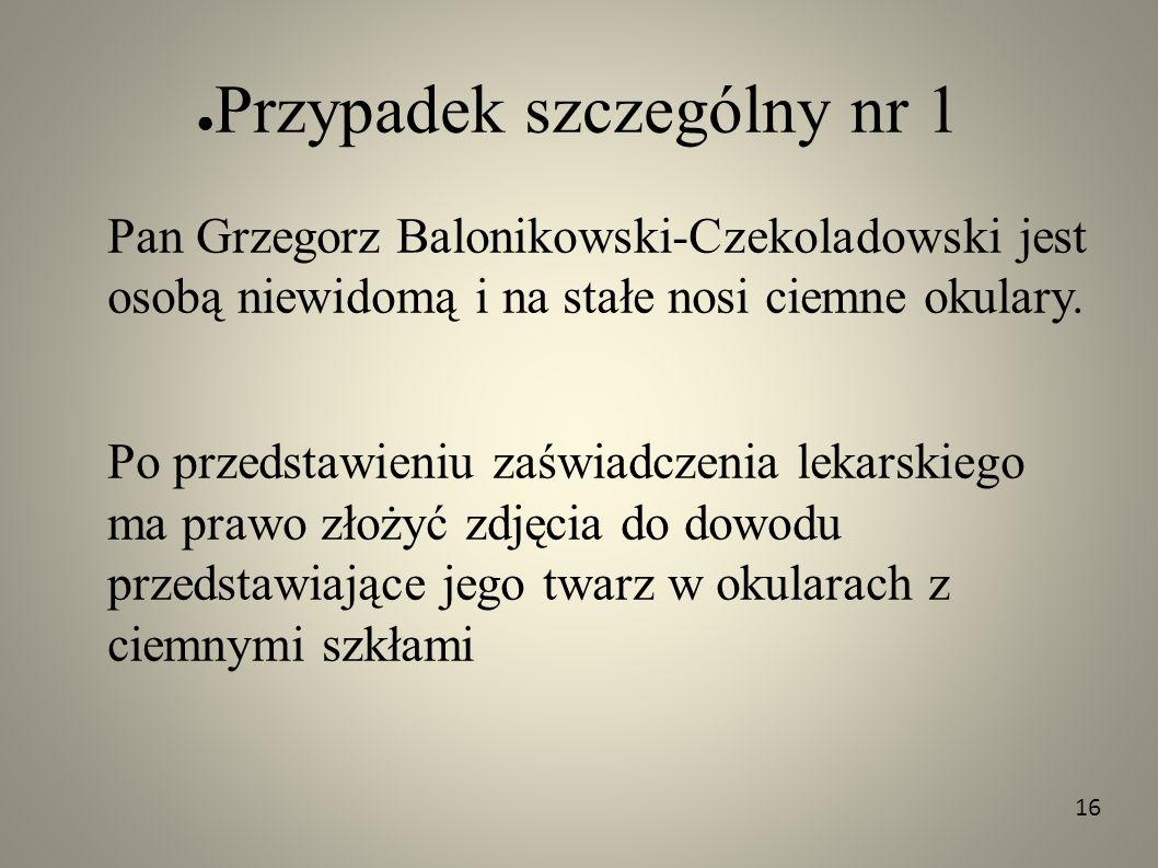 Przypadek szczególny nr 1 Pan Grzegorz Balonikowski-Czekoladowski jest osobą niewidomą i na stałe nosi ciemne okulary. Po przedstawieniu zaświadczenia