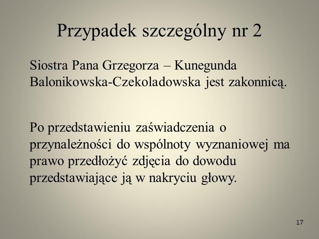 Przypadek szczególny nr 2 Siostra Pana Grzegorza – Kunegunda Balonikowska-Czekoladowska jest zakonnicą. Po przedstawieniu zaświadczenia o przynależnoś
