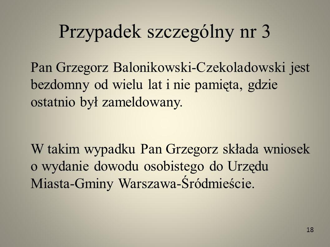 Przypadek szczególny nr 3 Pan Grzegorz Balonikowski-Czekoladowski jest bezdomny od wielu lat i nie pamięta, gdzie ostatnio był zameldowany. W takim wy