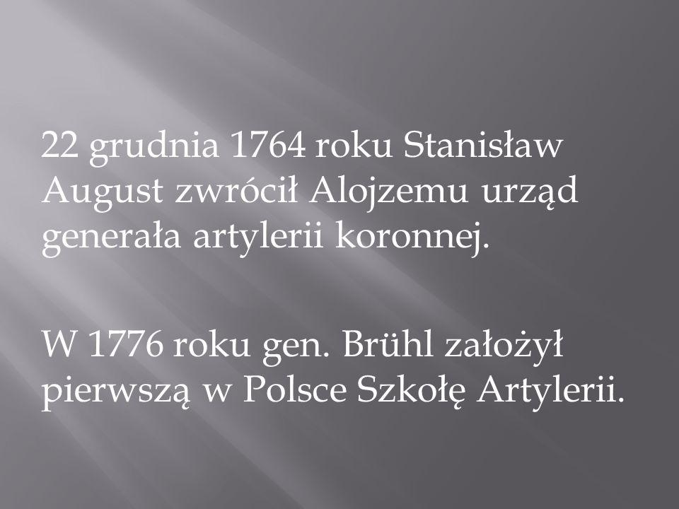22 grudnia 1764 roku Stanisław August zwrócił Alojzemu urząd generała artylerii koronnej. W 1776 roku gen. Brühl założył pierwszą w Polsce Szkołę Arty