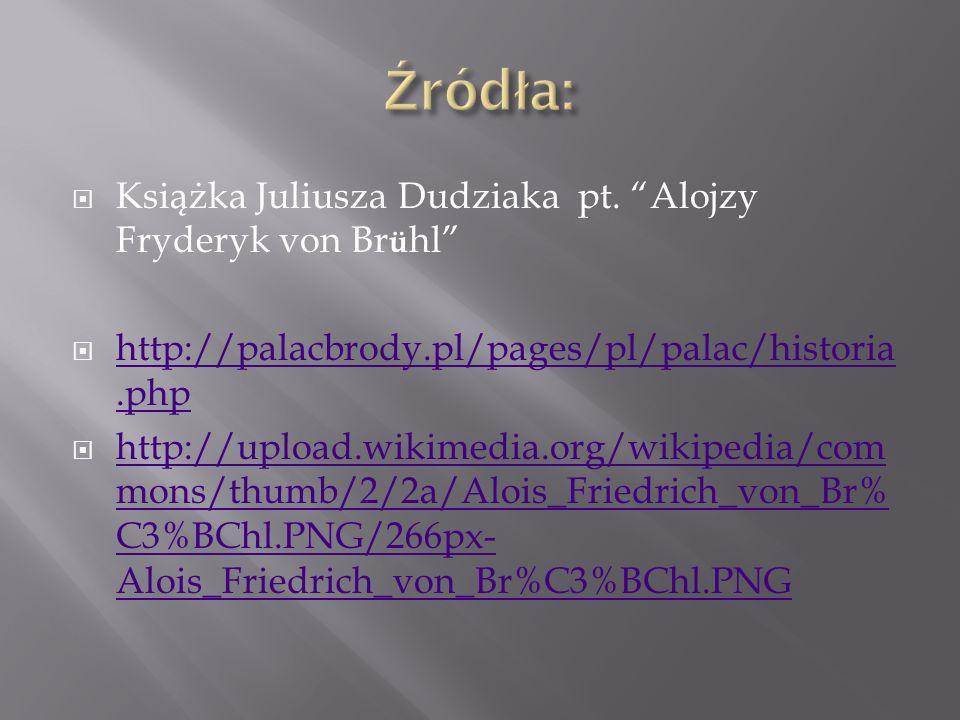 Książka Juliusza Dudziaka pt. Alojzy Fryderyk von Br ü hl http://palacbrody.pl/pages/pl/palac/historia.php http://palacbrody.pl/pages/pl/palac/histori