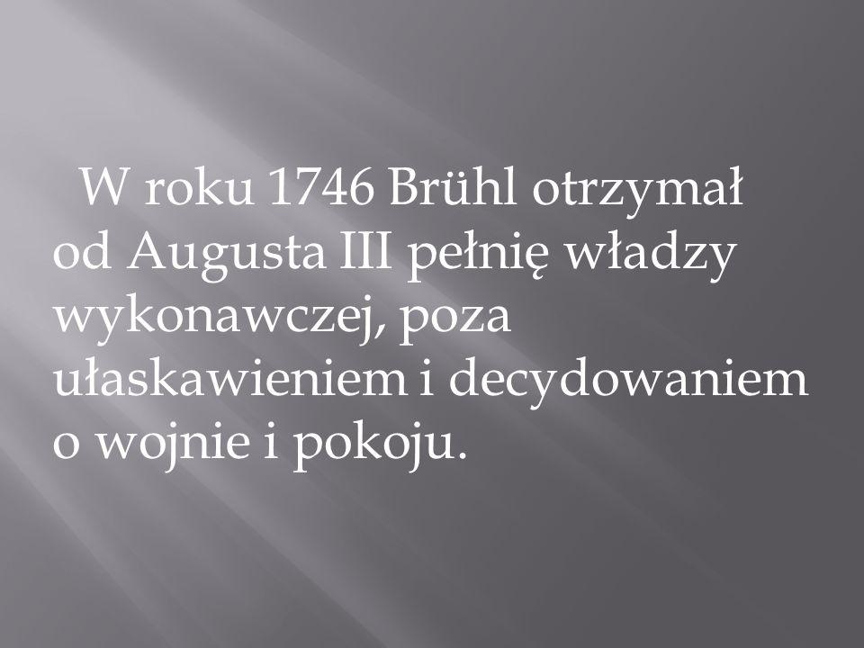W roku 1746 Brühl otrzymał od Augusta III pełnię władzy wykonawczej, poza ułaskawieniem i decydowaniem o wojnie i pokoju.