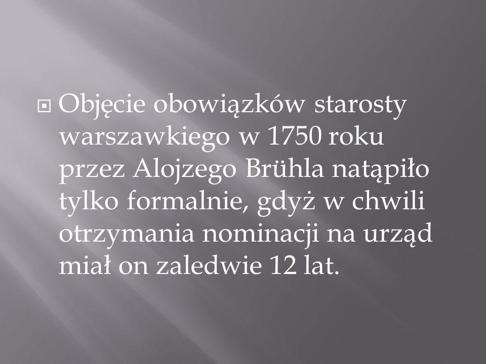 Objęcie obowiązków starosty warszawkiego w 1750 roku przez Alojzego Brühla natąpiło tylko formalnie, gdyż w chwili otrzymania nominacji na urząd miał