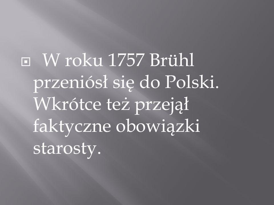 W roku 1757 Brühl przeniósł się do Polski. Wkrótce też przejął faktyczne obowiązki starosty.