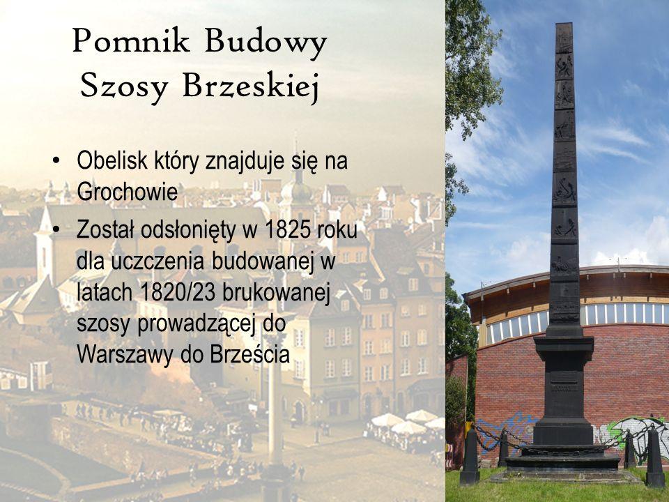 Pomnik Budowy Szosy Brzeskiej Obelisk który znajduje się na Grochowie Został odsłonięty w 1825 roku dla uczczenia budowanej w latach 1820/23 brukowane