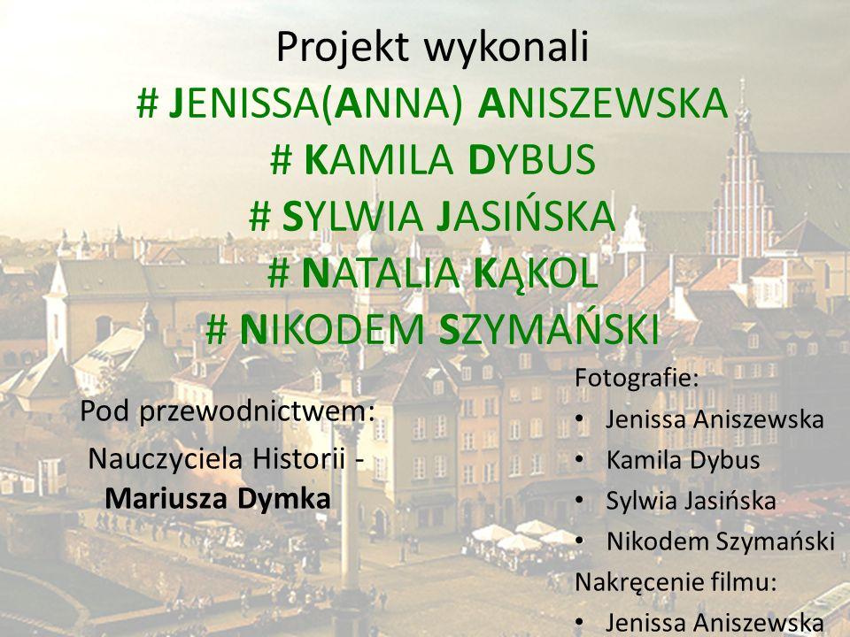Projekt wykonali # JENISSA(ANNA) ANISZEWSKA # KAMILA DYBUS # SYLWIA JASIŃSKA # NATALIA KĄKOL # NIKODEM SZYMAŃSKI Fotografie: Jenissa Aniszewska Kamila