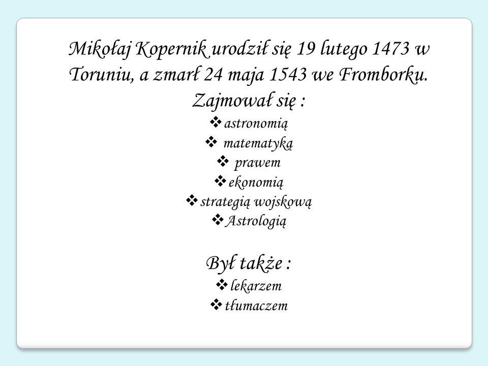 Mikołaj Kopernik urodził się 19 lutego 1473 w Toruniu, a zmarł 24 maja 1543 we Fromborku. Zajmował się : astronomią matematyką prawem ekonomią strateg