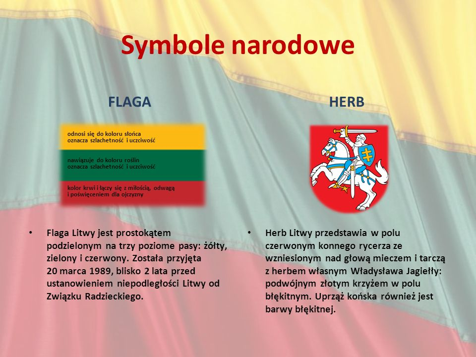 Symbole narodowe FLAGA Flaga Litwy jest prostokątem podzielonym na trzy poziome pasy: żółty, zielony i czerwony. Została przyjęta 20 marca 1989, blisk