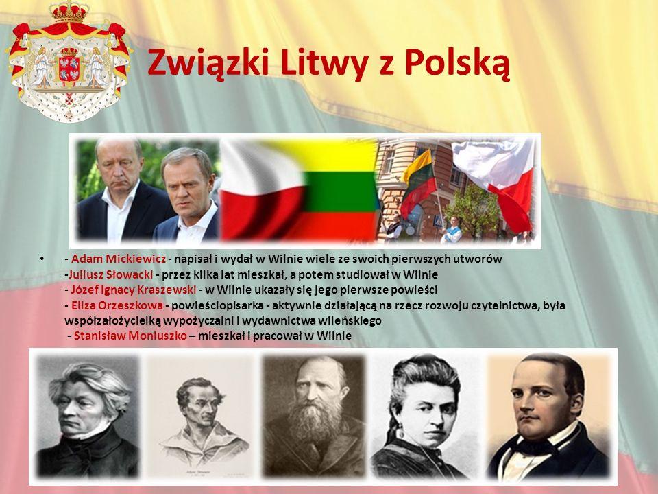 Związki Litwy z Polską - Adam Mickiewicz - napisał i wydał w Wilnie wiele ze swoich pierwszych utworów -Juliusz Słowacki - przez kilka lat mieszkał, a