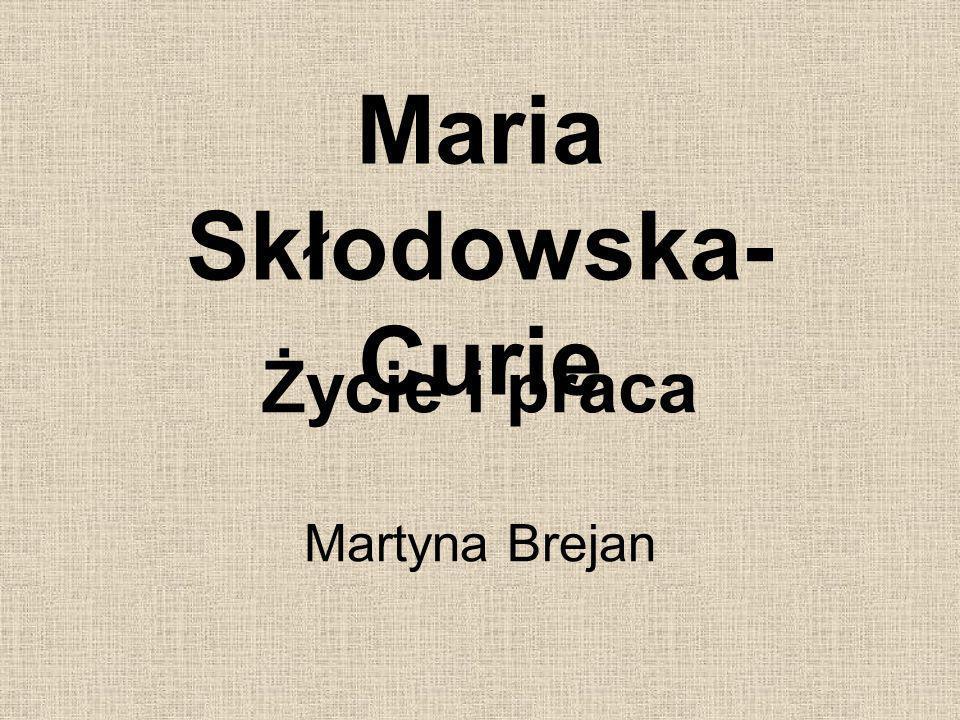 Maria Skłodowska- Curie Życie i praca Martyna Brejan