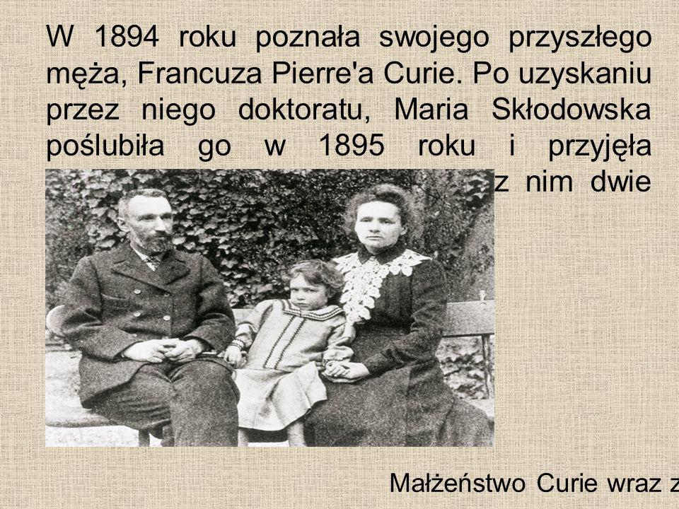 W 1894 roku poznała swojego przyszłego męża, Francuza Pierre'a Curie. Po uzyskaniu przez niego doktoratu, Maria Skłodowska poślubiła go w 1895 roku i