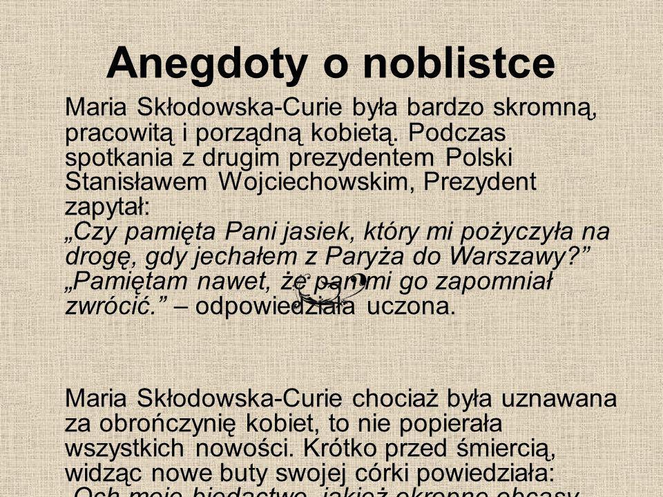 Anegdoty o noblistce Maria Skłodowska-Curie była bardzo skromną, pracowitą i porządną kobietą. Podczas spotkania z drugim prezydentem Polski Stanisław