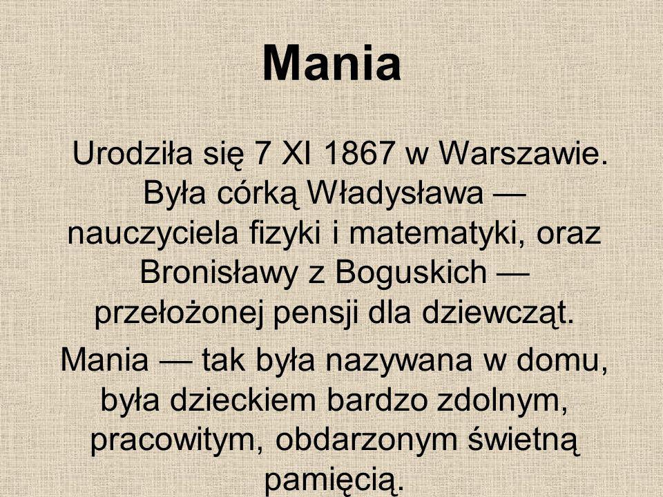 Mania Urodziła się 7 XI 1867 w Warszawie. Była córką Władysława nauczyciela fizyki i matematyki, oraz Bronisławy z Boguskich przełożonej pensji dla dz