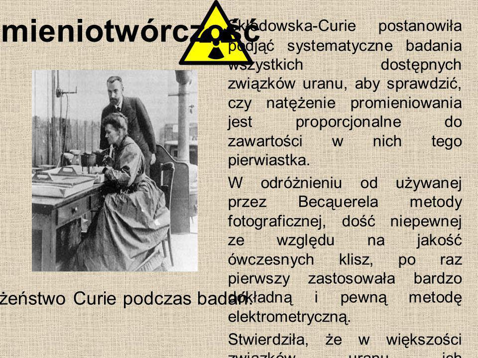 Promieniotwórczość Skłodowska-Curie postanowiła podjąć systematyczne badania wszystkich dostępnych związków uranu, aby sprawdzić, czy natężenie promie