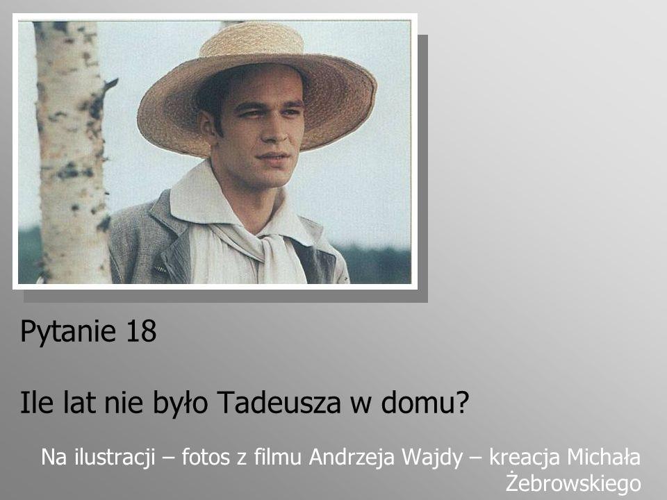 Pytanie 18 Ile lat nie było Tadeusza w domu? Na ilustracji – fotos z filmu Andrzeja Wajdy – kreacja Michała Żebrowskiego