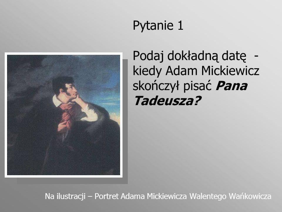 Pytanie 1 Podaj dokładną datę - kiedy Adam Mickiewicz skończył pisać Pana Tadeusza? Na ilustracji – Portret Adama Mickiewicza Walentego Wańkowicza