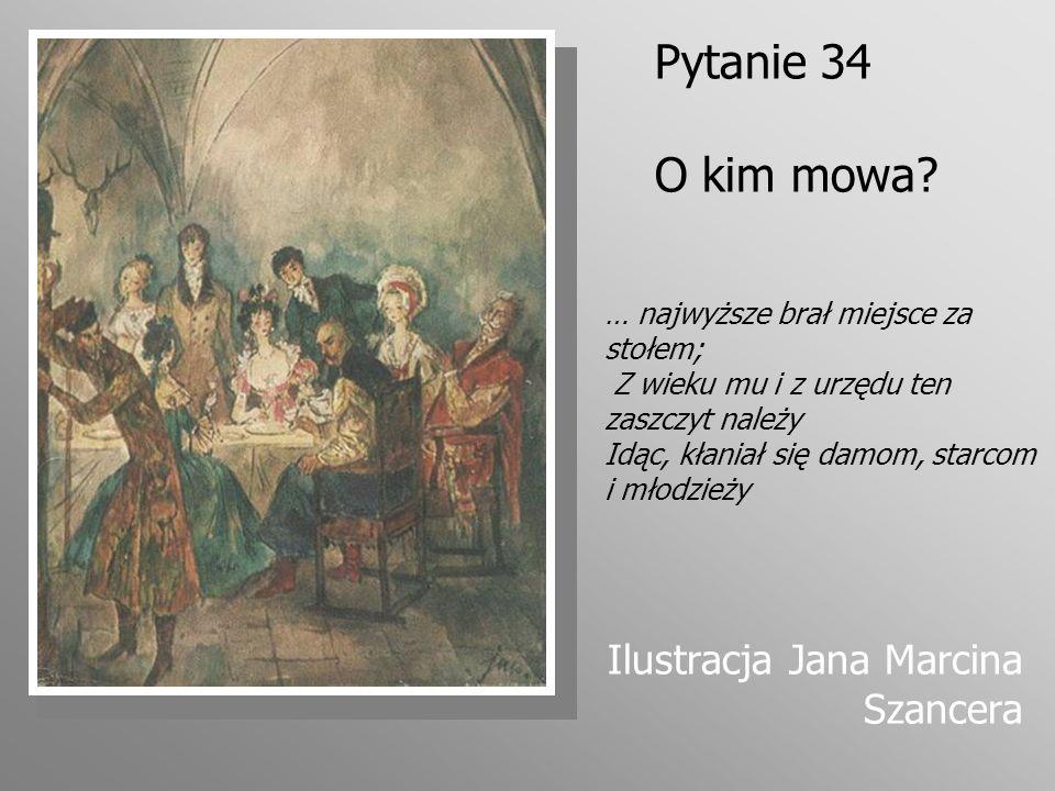 Pytanie 34 O kim mowa? Ilustracja Jana Marcina Szancera … najwyższe brał miejsce za stołem; Z wieku mu i z urzędu ten zaszczyt należy Idąc, kłaniał si