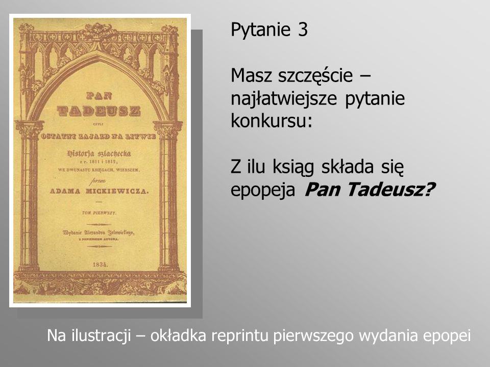 Pytanie 3 Masz szczęście – najłatwiejsze pytanie konkursu: Z ilu ksiąg składa się epopeja Pan Tadeusz? Na ilustracji – okładka reprintu pierwszego wyd