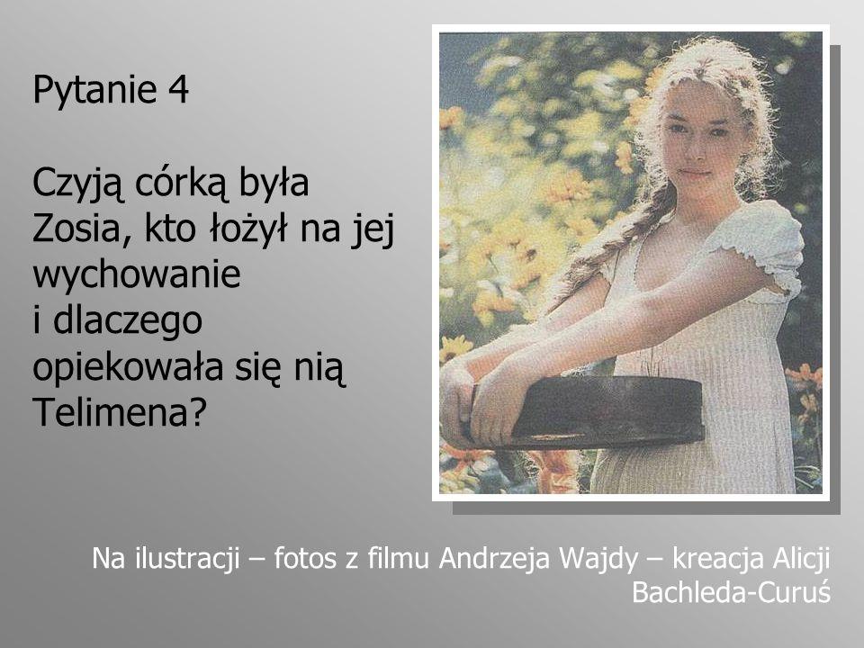 Pytanie 4 Czyją córką była Zosia, kto łożył na jej wychowanie i dlaczego opiekowała się nią Telimena? Na ilustracji – fotos z filmu Andrzeja Wajdy – k