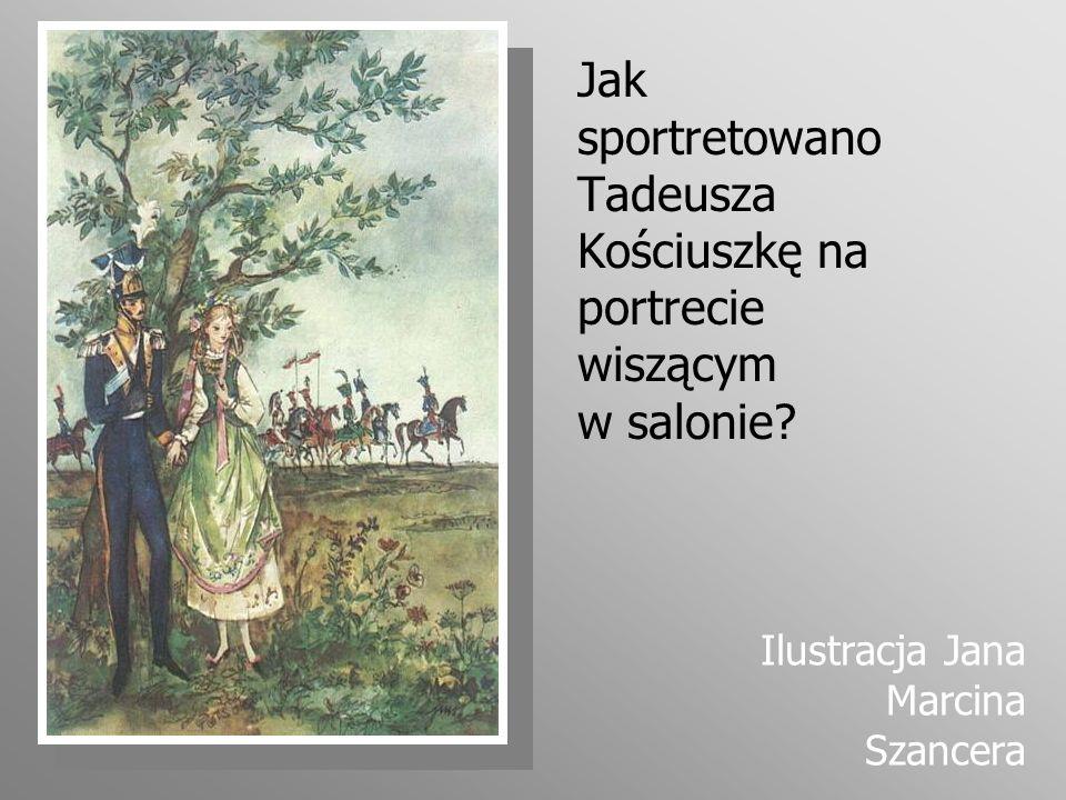 Jak sportretowano Tadeusza Kościuszkę na portrecie wiszącym w salonie? Ilustracja Jana Marcina Szancera