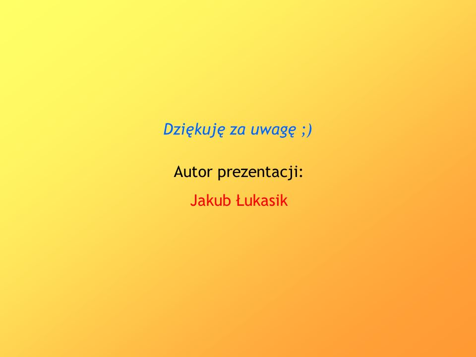 Autor prezentacji: Jakub Łukasik Dziękuję za uwagę ;)
