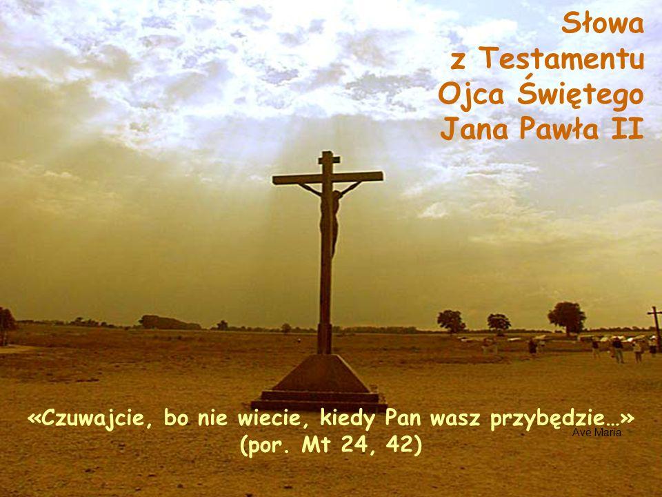 Ave Maria «Czuwajcie, bo nie wiecie, kiedy Pan wasz przybędzie…» (por. Mt 24, 42) Słowa z Testamentu Ojca Świętego Jana Pawła II