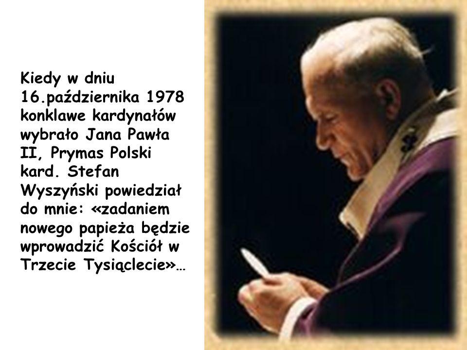 Kiedy w dniu 16.października 1978 konklawe kardynałów wybrało Jana Pawła II, Prymas Polski kard. Stefan Wyszyński powiedział do mnie: «zadaniem nowego