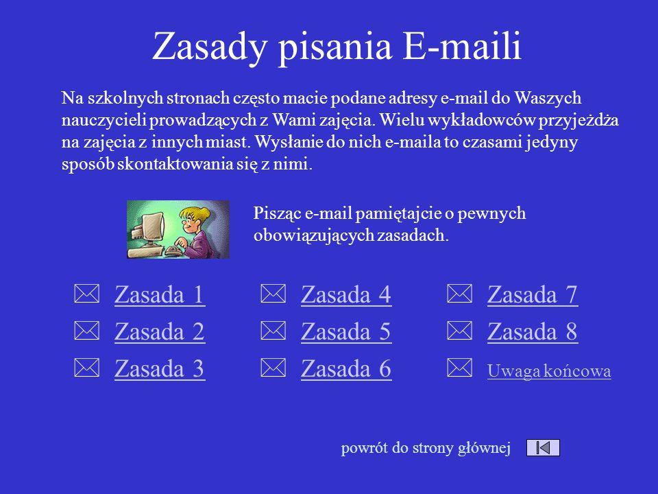 Zasady pisania E-maili Zasada 1 Zasada 2 Zasada 3 Zasada 7 Zasada 8 Uwaga końcowa powrót do strony głównej Na szkolnych stronach często macie podane adresy e-mail do Waszych nauczycieli prowadzących z Wami zajęcia.