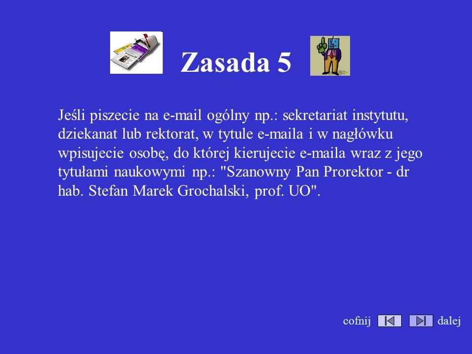 Zasada 5 Jeśli piszecie na e-mail ogólny np.: sekretariat instytutu, dziekanat lub rektorat, w tytule e-maila i w nagłówku wpisujecie osobę, do której kierujecie e-maila wraz z jego tytułami naukowymi np.: Szanowny Pan Prorektor - dr hab.