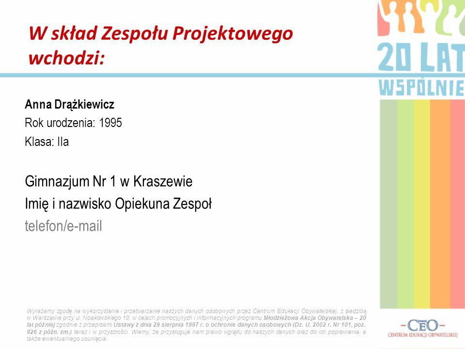 Anna Drążkiewicz Rok urodzenia: 1995 Klasa: IIa Gimnazjum Nr 1 w Kraszewie Imię i nazwisko Opiekuna Zespoł telefon/e-mail W skład Zespołu Projektowego