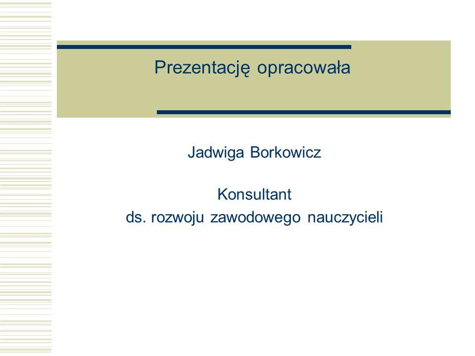 Prezentację opracowała Jadwiga Borkowicz Konsultant ds. rozwoju zawodowego nauczycieli