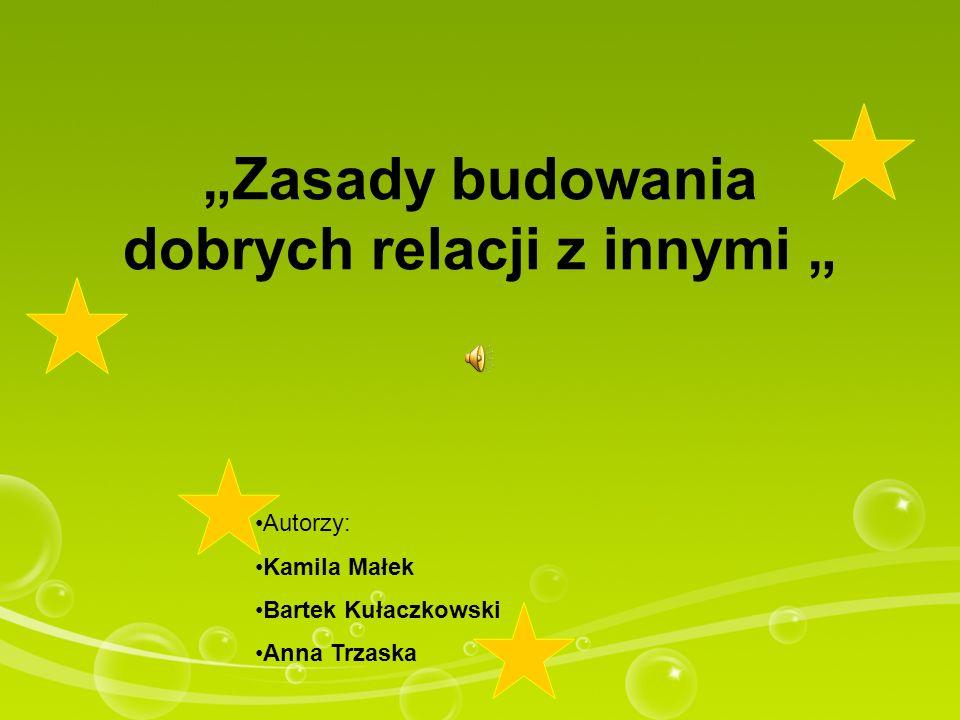 Zasady budowania dobrych relacji z innymi Autorzy: Kamila Małek Bartek Kułaczkowski Anna Trzaska