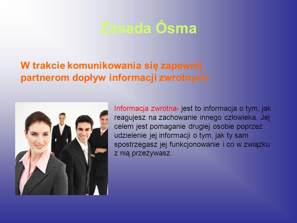 Zasada Ósma W trakcie komunikowania się zapewnij partnerom dopływ informacji zwrotnych. Informacja zwrotna- jest to informacja o tym, jak reagujesz na