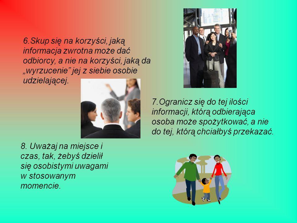 6.Skup się na korzyści, jaką informacja zwrotna może dać odbiorcy, a nie na korzyści, jaką da wyrzucenie jej z siebie osobie udzielającej. 7.Ogranicz