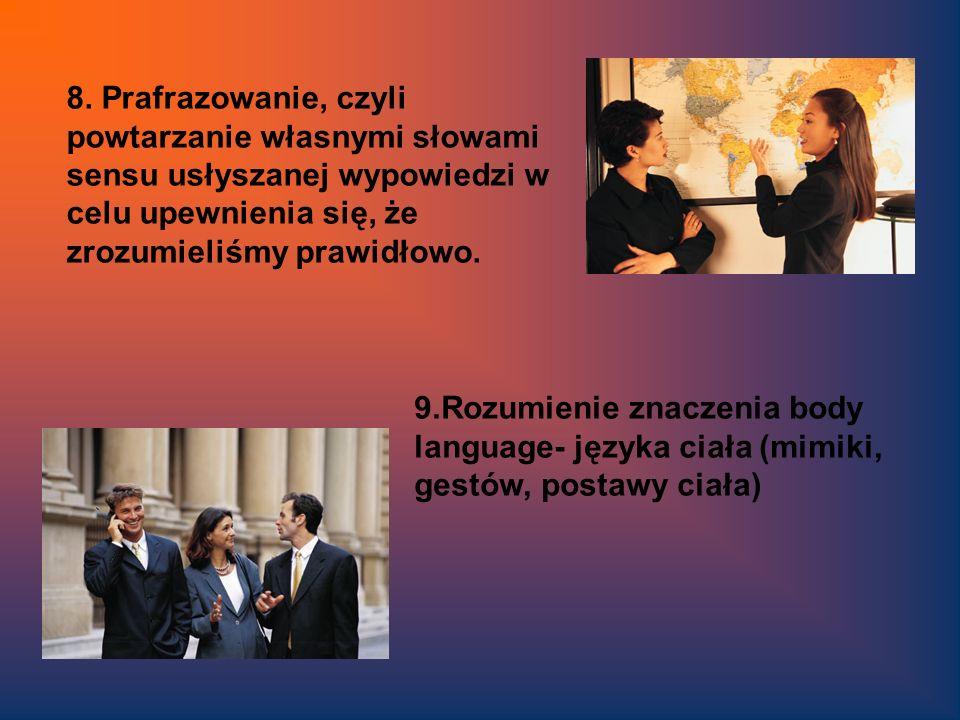 8. Prafrazowanie, czyli powtarzanie własnymi słowami sensu usłyszanej wypowiedzi w celu upewnienia się, że zrozumieliśmy prawidłowo. 9.Rozumienie znac