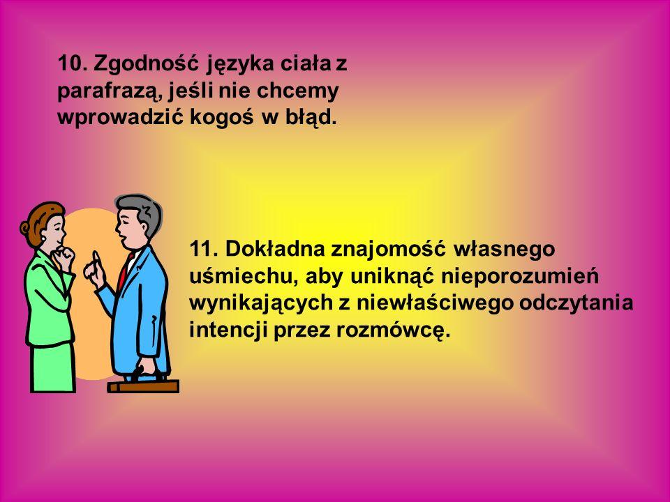 10. Zgodność języka ciała z parafrazą, jeśli nie chcemy wprowadzić kogoś w błąd. 11. Dokładna znajomość własnego uśmiechu, aby uniknąć nieporozumień w