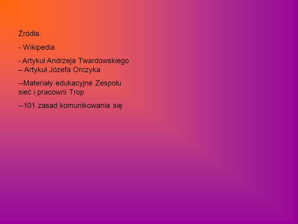 Źródła: - Wikipedia - Artykuł Andrzeja Twardowskiego – Artykuł Józefa Orczyka --Materiały edukacyjne Zespołu sieć i pracowni Trop --101 zasad komuniko