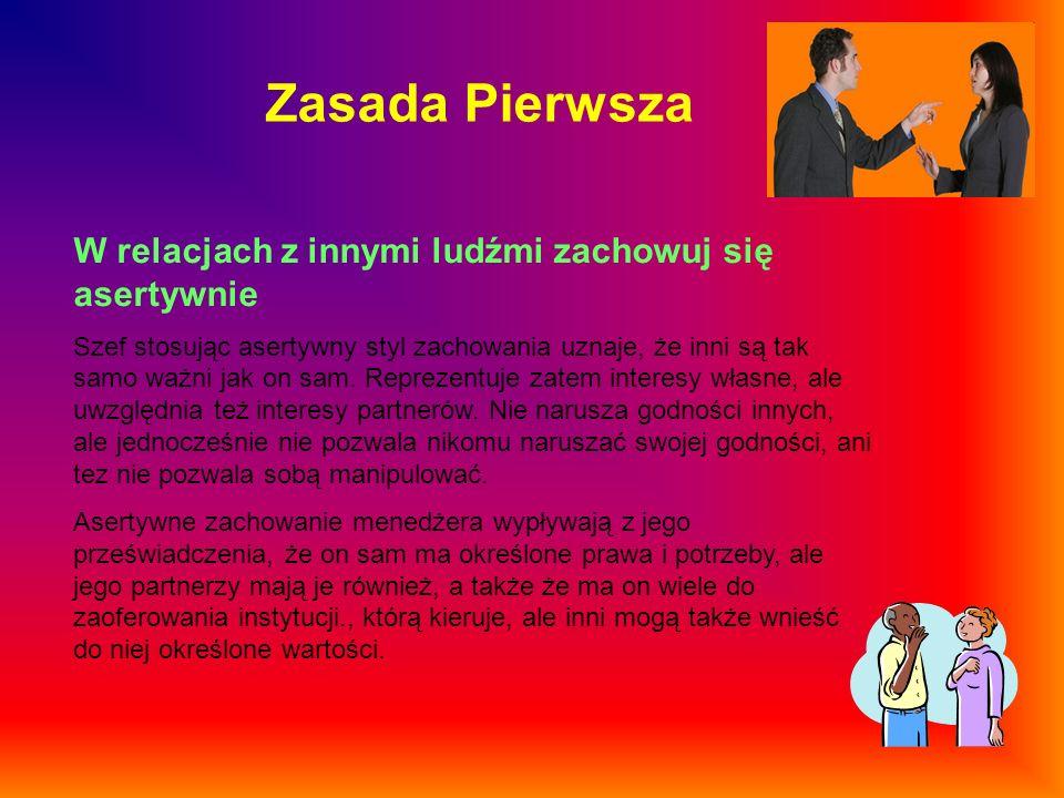 Zasada Pierwsza W relacjach z innymi ludźmi zachowuj się asertywnie Szef stosując asertywny styl zachowania uznaje, że inni są tak samo ważni jak on s