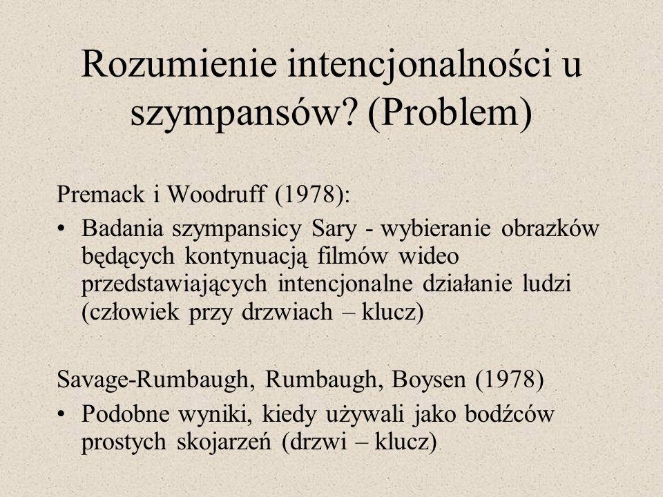 Rozumienie intencjonalności u szympansów? (Problem) Premack i Woodruff (1978): Badania szympansicy Sary - wybieranie obrazków będących kontynuacją fil