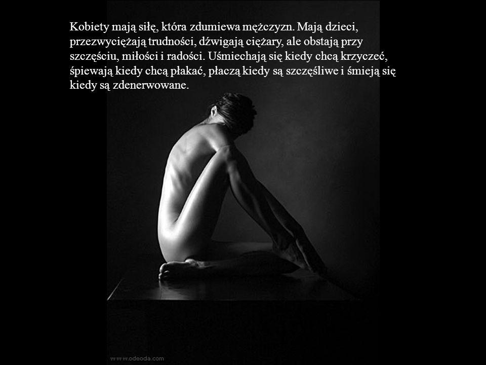 Kobiety mają siłę, która zdumiewa mężczyzn. Mają dzieci, przezwyciężają trudności, dźwigają ciężary, ale obstają przy szczęściu, miłości i radości. Uś